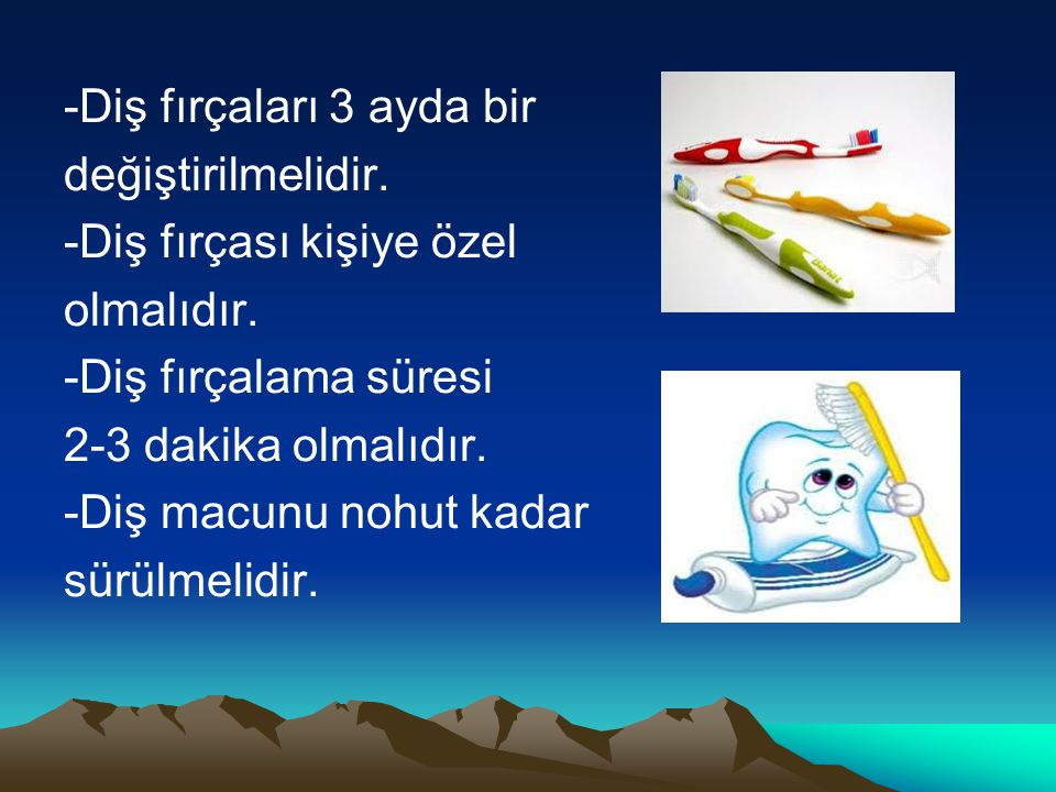 -Diş fırçaları 3 ayda bir değiştirilmelidir. -Diş fırçası kişiye özel olmalıdır. -Diş fırçalama süresi 2-3 dakika olmalıdır. -Diş macunu nohut kadar s