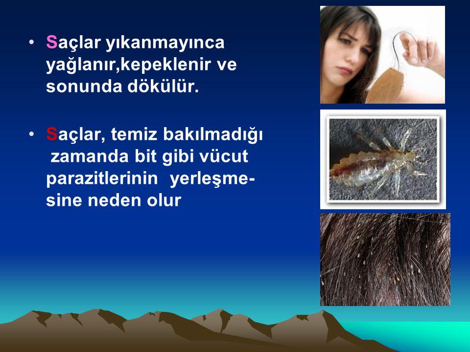 Saçlar yıkanmayınca yağlanır,kepeklenir ve sonunda dökülür. Saçlar, temiz bakılmadığı zamanda bit gibi vücut parazitlerinin yerleşme- sine neden olur