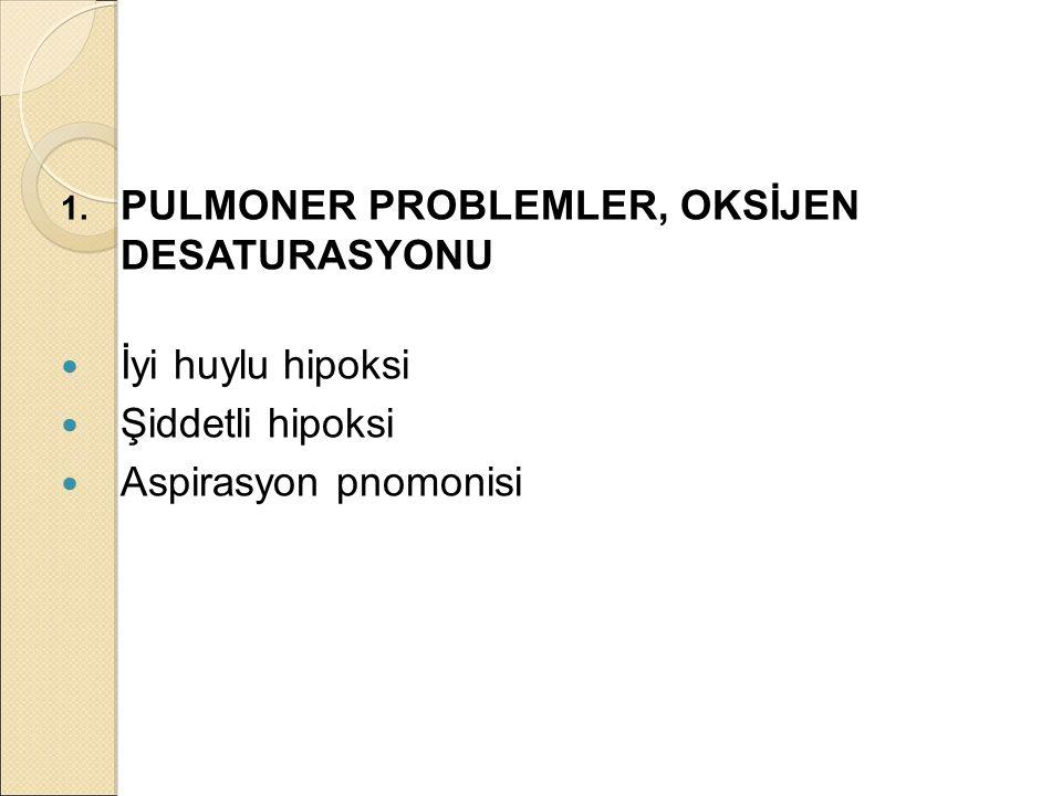 1. PULMONER PROBLEMLER, OKSİJEN DESATURASYONU İyi huylu hipoksi Şiddetli hipoksi Aspirasyon pnomonisi