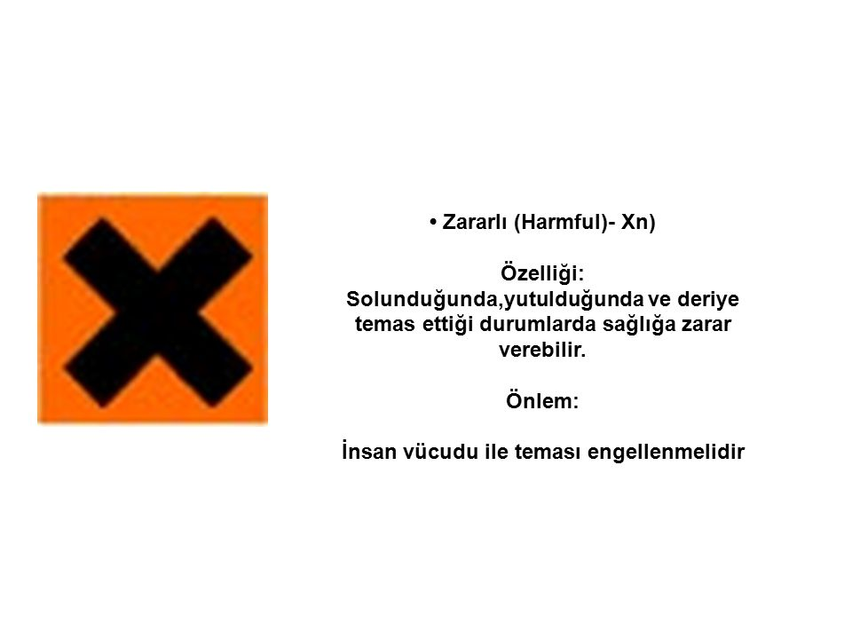 Zararlı (Harmful)- Xn) Özelliği: Solunduğunda,yutulduğunda ve deriye temas ettiği durumlarda sağlığa zarar verebilir. Önlem: İnsan vücudu ile teması e