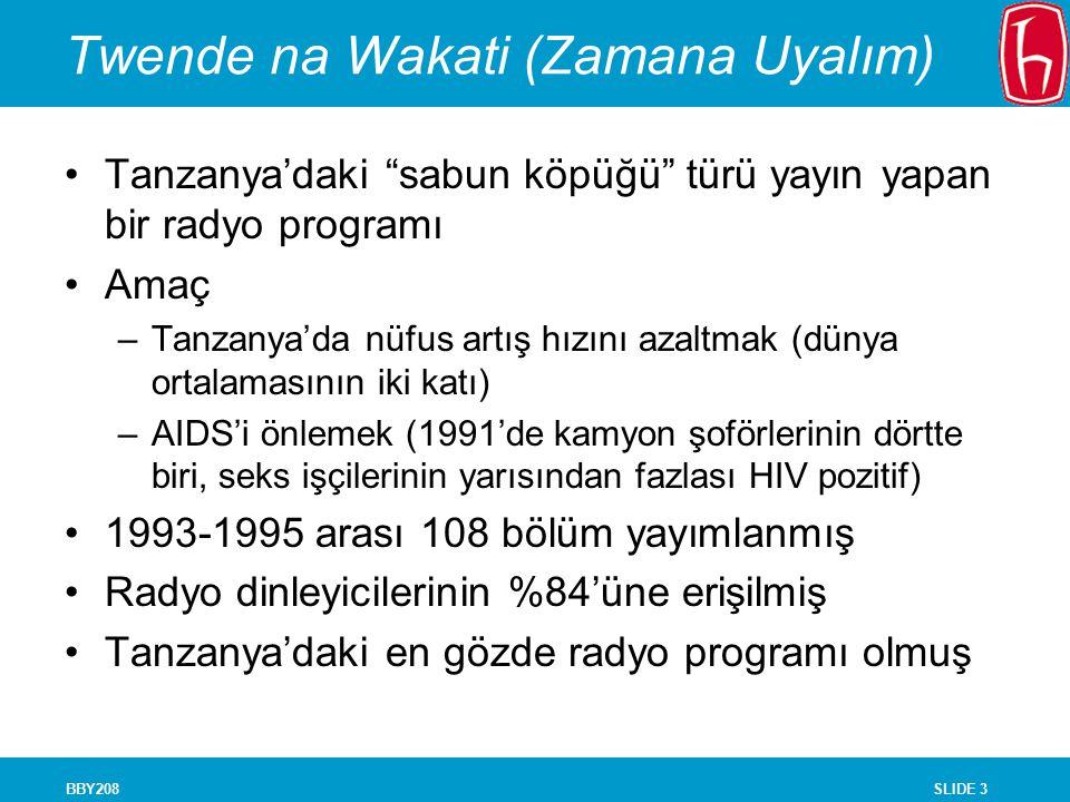 SLIDE 3BBY208 Twende na Wakati (Zamana Uyalım) Tanzanya'daki sabun köpüğü türü yayın yapan bir radyo programı Amaç –Tanzanya'da nüfus artış hızını azaltmak (dünya ortalamasının iki katı) –AIDS'i önlemek (1991'de kamyon şoförlerinin dörtte biri, seks işçilerinin yarısından fazlası HIV pozitif) 1993-1995 arası 108 bölüm yayımlanmış Radyo dinleyicilerinin %84'üne erişilmiş Tanzanya'daki en gözde radyo programı olmuş