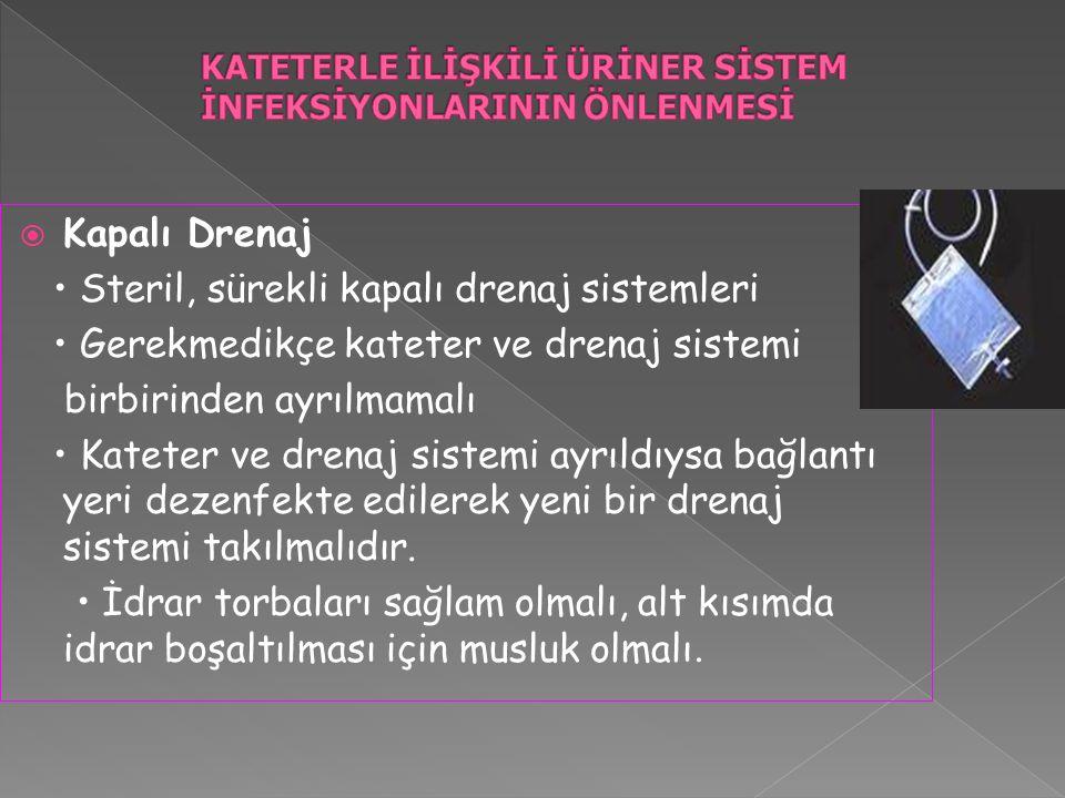  Kapalı Drenaj Steril, sürekli kapalı drenaj sistemleri Gerekmedikçe kateter ve drenaj sistemi birbirinden ayrılmamalı Kateter ve drenaj sistemi ayrıldıysa bağlantı yeri dezenfekte edilerek yeni bir drenaj sistemi takılmalıdır.