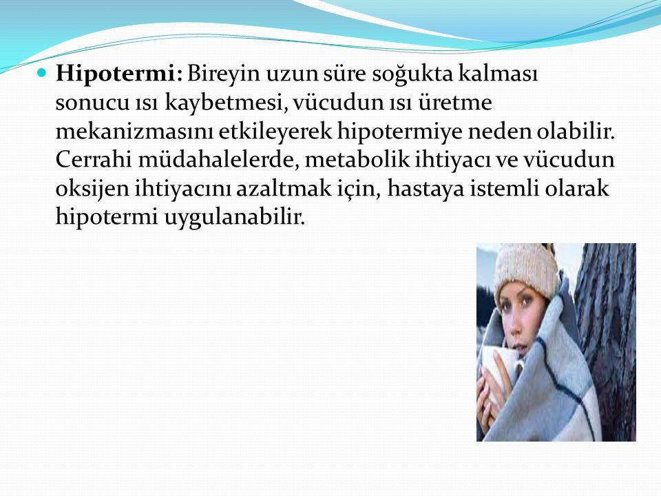 Hipotermi: Bireyin uzun süre soğukta kalması sonucu ısı kaybetmesi, vücudun ısı üretme mekanizmasını etkileyerek hipotermiye neden olabilir. Cerrahi m