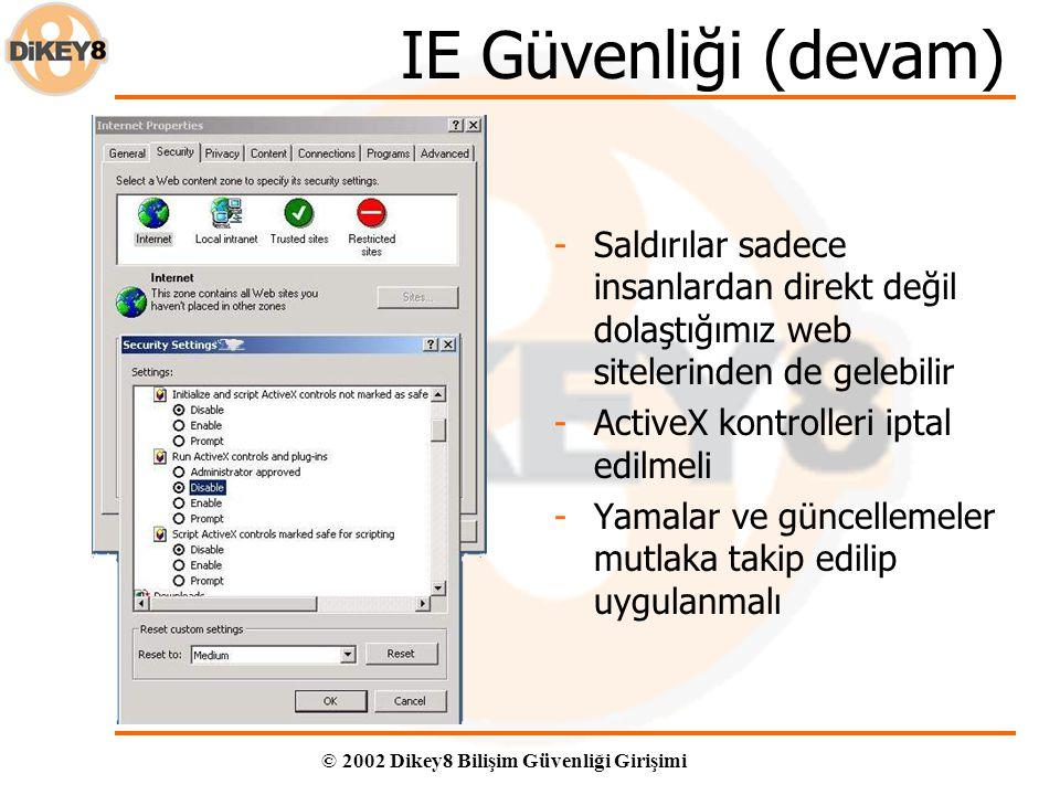© 2002 Dikey8 Bilişim Güvenliği Girişimi IE Güvenliği (devam) -Saldırılar sadece insanlardan direkt değil dolaştığımız web sitelerinden de gelebilir -ActiveX kontrolleri iptal edilmeli -Yamalar ve güncellemeler mutlaka takip edilip uygulanmalı
