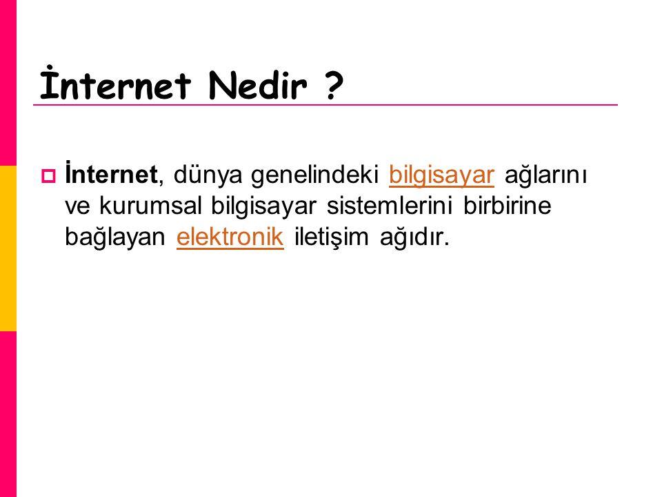 İnternet Nedir ?  İnternet, dünya genelindeki bilgisayar ağlarını ve kurumsal bilgisayar sistemlerini birbirine bağlayan elektronik iletişim ağıdır.b