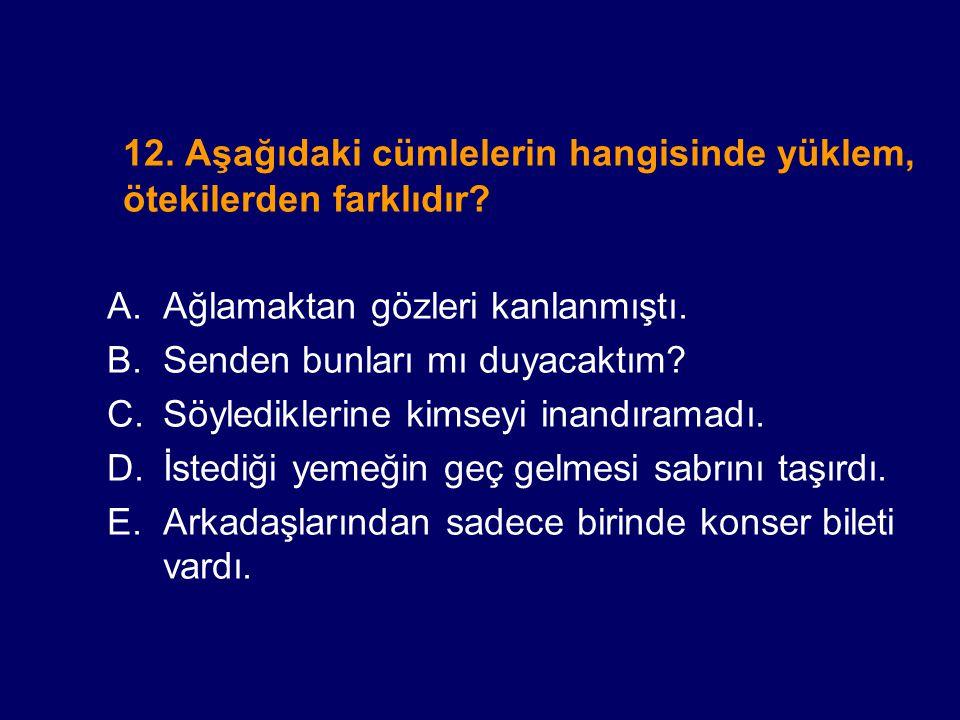 12. Aşağıdaki cümlelerin hangisinde yüklem, ötekilerden farklıdır? A.Ağlamaktan gözleri kanlanmıştı. B.Senden bunları mı duyacaktım? C.Söylediklerine
