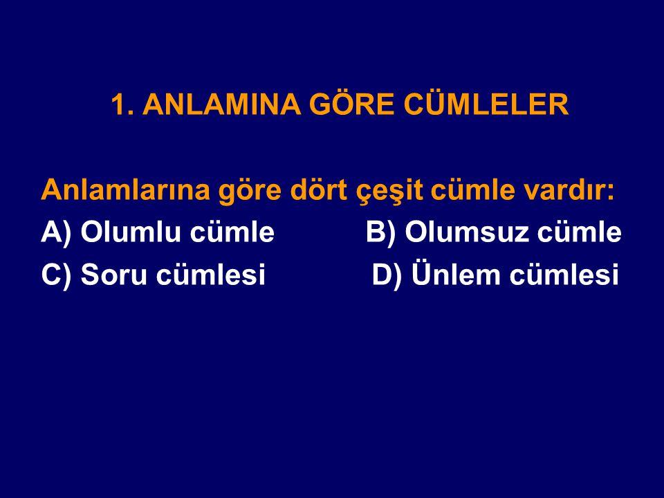 1. ANLAMINA GÖRE CÜMLELER Anlamlarına göre dört çeşit cümle vardır: A) Olumlu cümle B) Olumsuz cümle C) Soru cümlesi D) Ünlem cümlesi