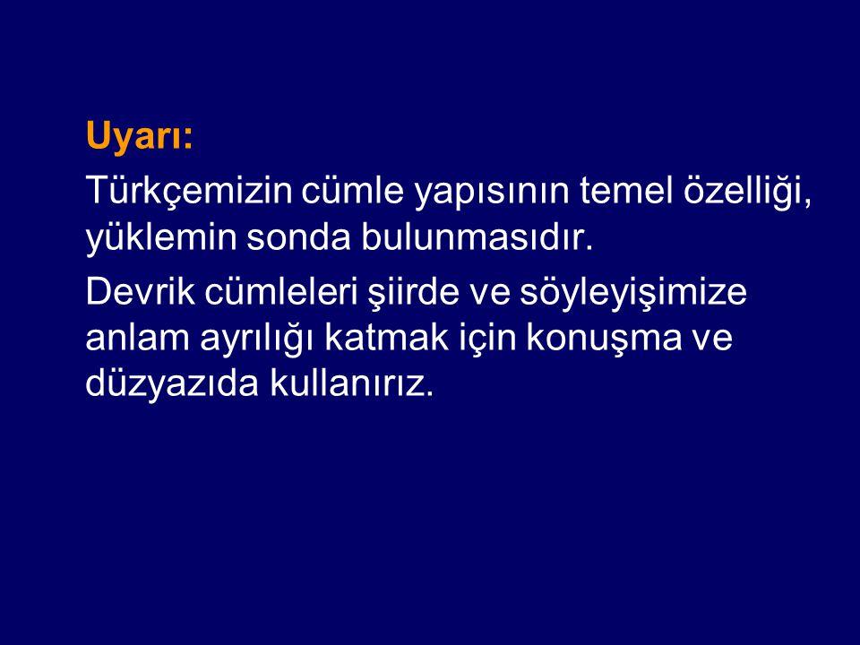 Uyarı: Türkçemizin cümle yapısının temel özelliği, yüklemin sonda bulunmasıdır. Devrik cümleleri şiirde ve söyleyişimize anlam ayrılığı katmak için ko