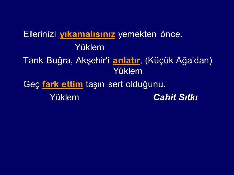 Ellerinizi yıkamalısınız yemekten önce. Yüklem Tarık Buğra, Akşehir'i anlatır, (Küçük Ağa'dan) Yüklem Geç fark ettim taşın sert olduğunu. Yüklem Cahit