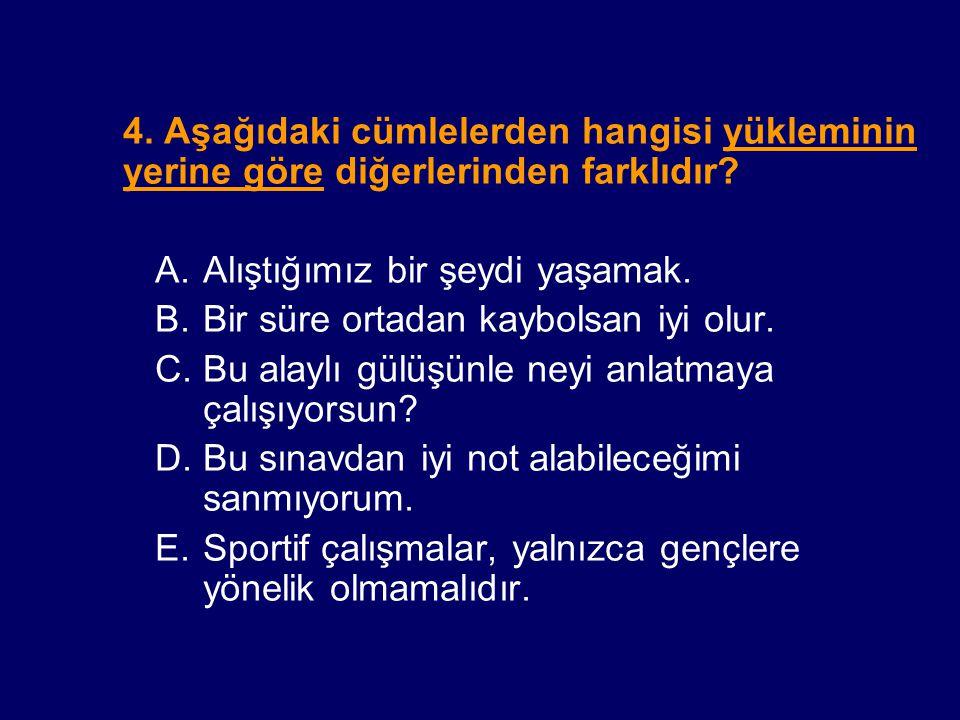4. Aşağıdaki cümlelerden hangisi yükleminin yerine göre diğerlerinden farklıdır? A.Alıştığımız bir şeydi yaşamak. B.Bir süre ortadan kaybolsan iyi olu