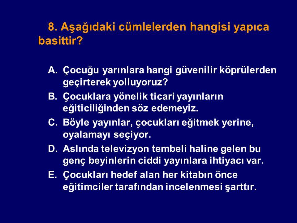 8. Aşağıdaki cümlelerden hangisi yapıca basittir? A.Çocuğu yarınlara hangi güvenilir köprülerden geçirterek yolluyoruz? B.Çocuklara yönelik ticari yay