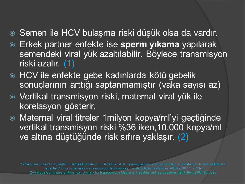  Semen ile HCV bulaşma riski düşük olsa da vardır.  Erkek partner enfekte ise sperm yıkama yapılarak semendeki viral yük azaltılabilir. Böylece tran
