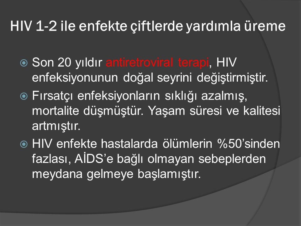 HIV 1-2 ile enfekte çiftlerde yardımla üreme  Son 20 yıldır antiretroviral terapi, HIV enfeksiyonunun doğal seyrini değiştirmiştir.  Fırsatçı enfeks