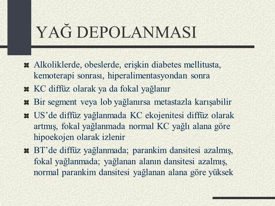 YAĞ DEPOLANMASI Alkoliklerde, obeslerde, erişkin diabetes mellitusta, kemoterapi sonrası, hiperalimentasyondan sonra KC diffüz olarak ya da fokal yağlanır Bir segment veya lob yağlanırsa metastazla karışabilir US'de diffüz yağlanmada KC ekojenitesi diffüz olarak artmış, fokal yağlanmada normal KC yağlı alana göre hipoekojen olarak izlenir BT'de diffüz yağlanmada; parankim dansitesi azalmış, fokal yağlanmada; yağlanan alanın dansitesi azalmış, normal parankim dansitesi yağlanan alana göre yüksek