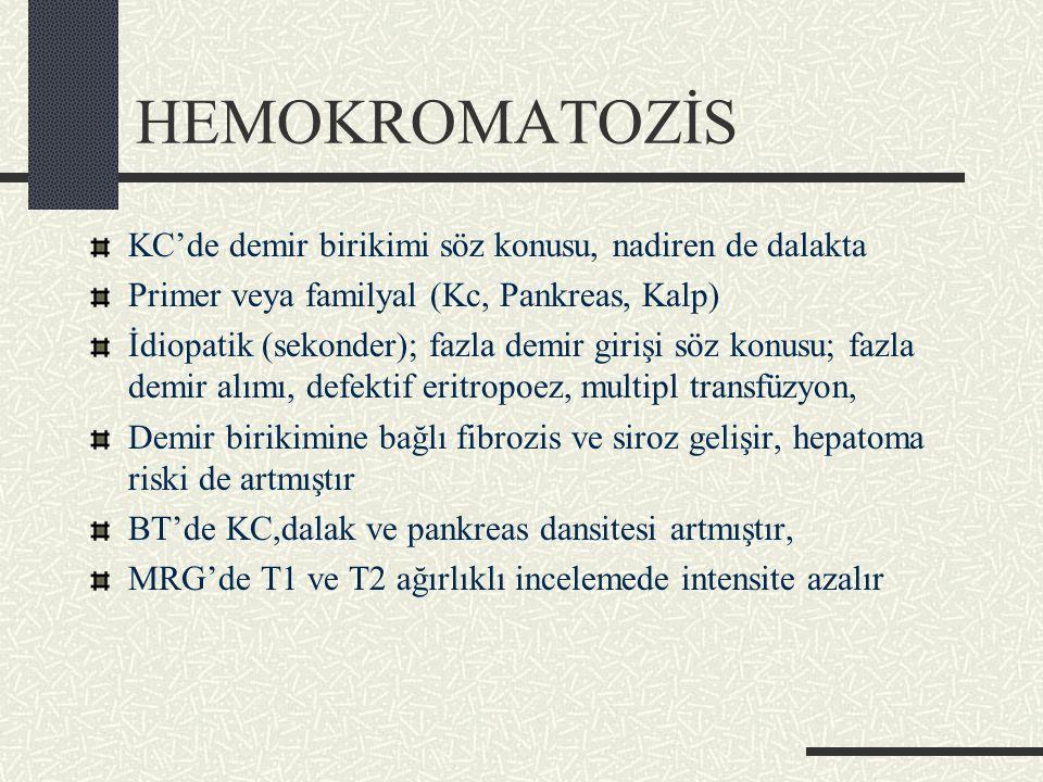 HEMOKROMATOZİS KC'de demir birikimi söz konusu, nadiren de dalakta Primer veya familyal (Kc, Pankreas, Kalp) İdiopatik (sekonder); fazla demir girişi söz konusu; fazla demir alımı, defektif eritropoez, multipl transfüzyon, Demir birikimine bağlı fibrozis ve siroz gelişir, hepatoma riski de artmıştır BT'de KC,dalak ve pankreas dansitesi artmıştır, MRG'de T1 ve T2 ağırlıklı incelemede intensite azalır