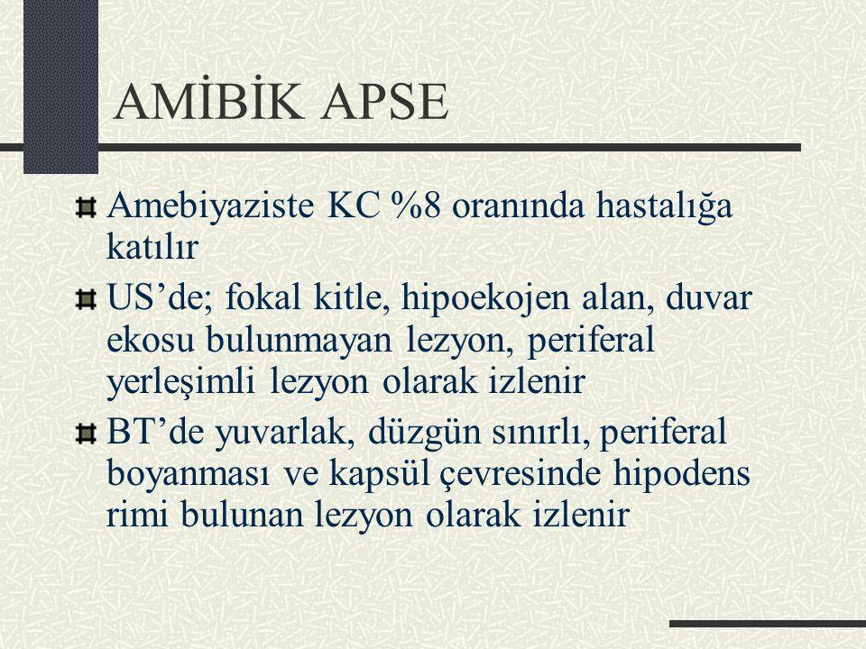 AMİBİK APSE Amebiyaziste KC %8 oranında hastalığa katılır US'de; fokal kitle, hipoekojen alan, duvar ekosu bulunmayan lezyon, periferal yerleşimli lezyon olarak izlenir BT'de yuvarlak, düzgün sınırlı, periferal boyanması ve kapsül çevresinde hipodens rimi bulunan lezyon olarak izlenir