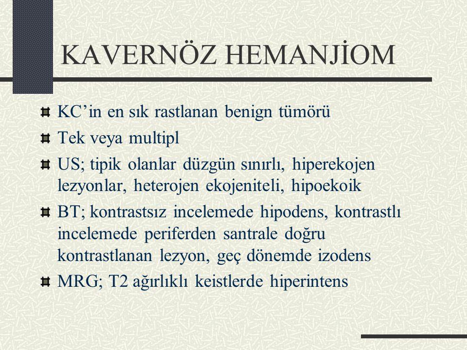 KAVERNÖZ HEMANJİOM KC'in en sık rastlanan benign tümörü Tek veya multipl US; tipik olanlar düzgün sınırlı, hiperekojen lezyonlar, heterojen ekojeniteli, hipoekoik BT; kontrastsız incelemede hipodens, kontrastlı incelemede periferden santrale doğru kontrastlanan lezyon, geç dönemde izodens MRG; T2 ağırlıklı keistlerde hiperintens