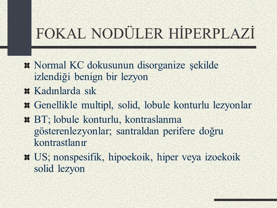 FOKAL NODÜLER HİPERPLAZİ Normal KC dokusunun disorganize şekilde izlendiği benign bir lezyon Kadınlarda sık Genellikle multipl, solid, lobule konturlu lezyonlar BT; lobule konturlu, kontraslanma gösterenlezyonlar; santraldan perifere doğru kontrastlanır US; nonspesifik, hipoekoik, hiper veya izoekoik solid lezyon