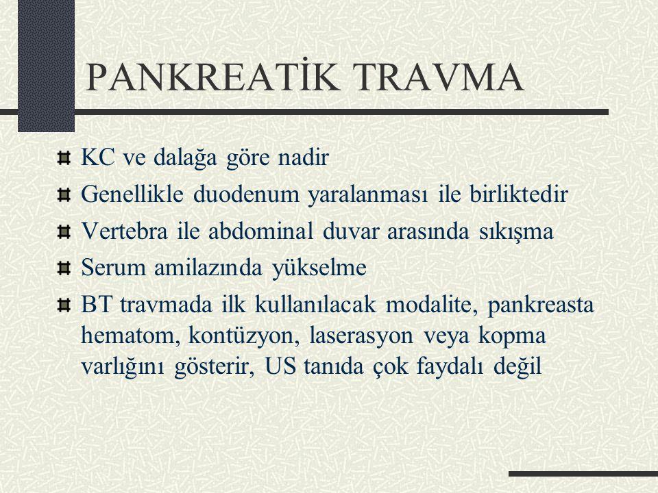 PANKREATİK TRAVMA KC ve dalağa göre nadir Genellikle duodenum yaralanması ile birliktedir Vertebra ile abdominal duvar arasında sıkışma Serum amilazında yükselme BT travmada ilk kullanılacak modalite, pankreasta hematom, kontüzyon, laserasyon veya kopma varlığını gösterir, US tanıda çok faydalı değil