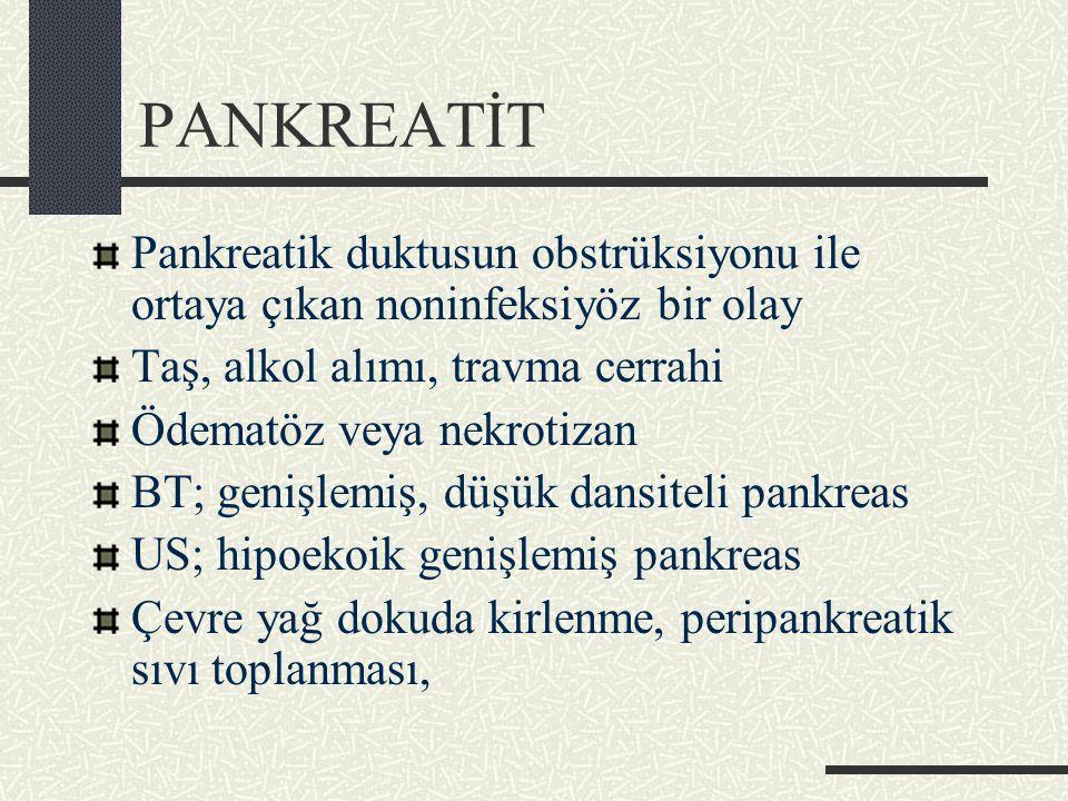 PANKREATİT Pankreatik duktusun obstrüksiyonu ile ortaya çıkan noninfeksiyöz bir olay Taş, alkol alımı, travma cerrahi Ödematöz veya nekrotizan BT; genişlemiş, düşük dansiteli pankreas US; hipoekoik genişlemiş pankreas Çevre yağ dokuda kirlenme, peripankreatik sıvı toplanması,