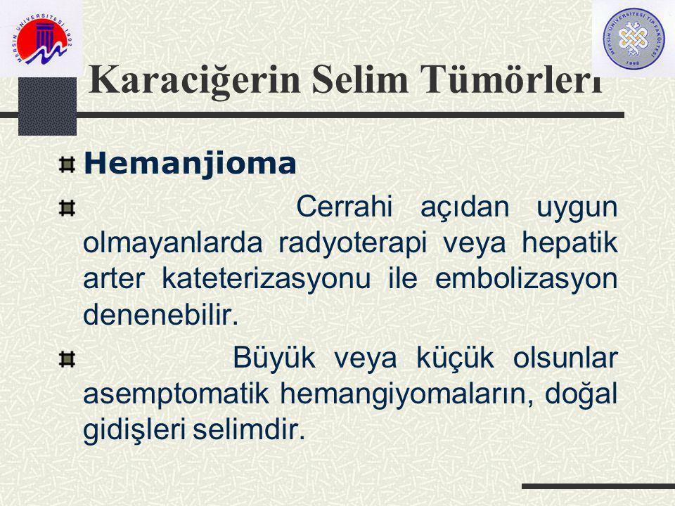 Karaciğerin Selim Tümörleri Hemanjioma Cerrahi açıdan uygun olmayanlarda radyoterapi veya hepatik arter kateterizasyonu ile embolizasyon denenebilir.