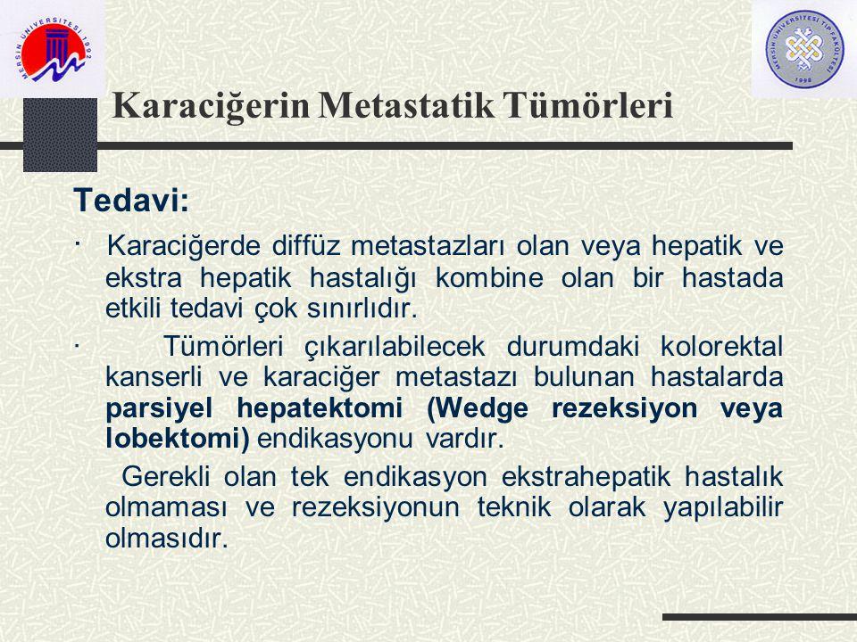 Karaciğerin Metastatik Tümörleri Tedavi: · Karaciğerde diffüz metastazları olan veya hepatik ve ekstra hepatik hastalığı kombine olan bir hastada etkili tedavi çok sınırlıdır.