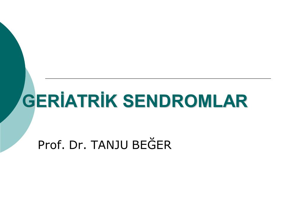 GERİATRİK SENDROMLAR Prof. Dr. TANJU BEĞER