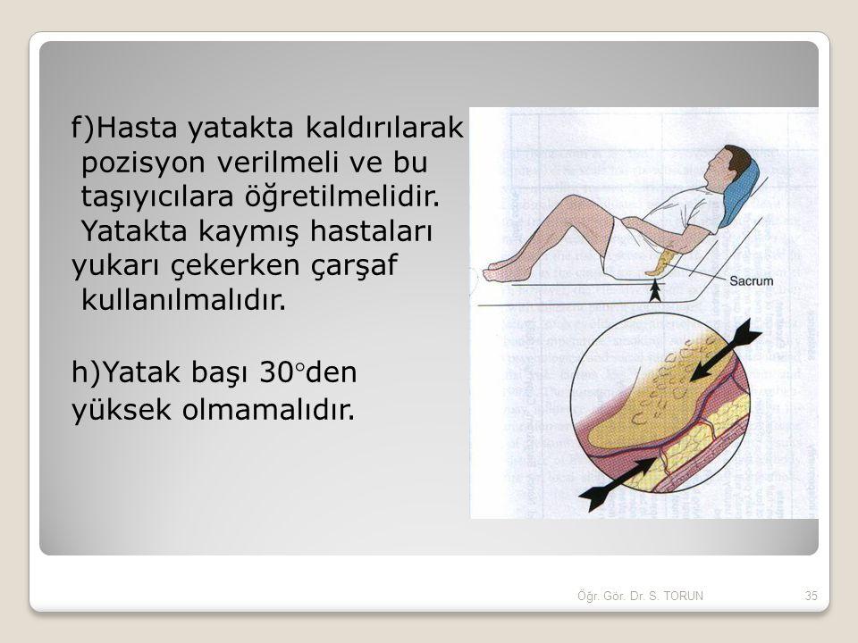 f)Hasta yatakta kaldırılarak pozisyon verilmeli ve bu taşıyıcılara öğretilmelidir. Yatakta kaymış hastaları yukarı çekerken çarşaf kullanılmalıdır. h)