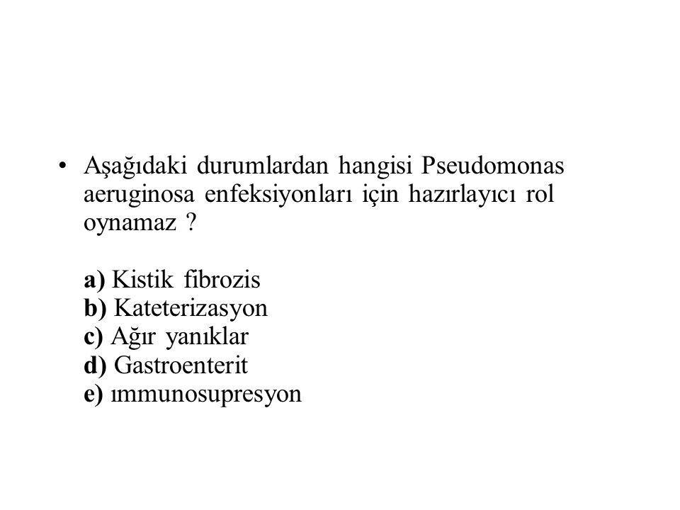 Aşağıdaki durumlardan hangisi Pseudomonas aeruginosa enfeksiyonları için hazırlayıcı rol oynamaz ? a) Kistik fibrozis b) Kateterizasyon c) Ağır yanıkl