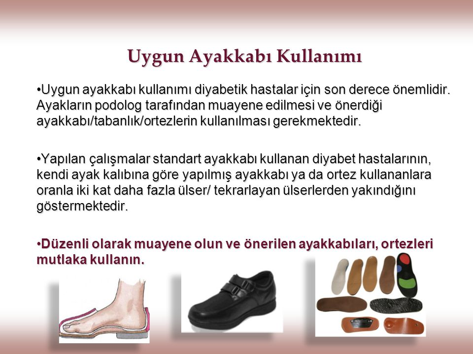 Uygun Ayakkabı Kullanımı Uygun ayakkabı kullanımı diyabetik hastalar için son derece önemlidir. Ayakların podolog tarafından muayene edilmesi ve önerd