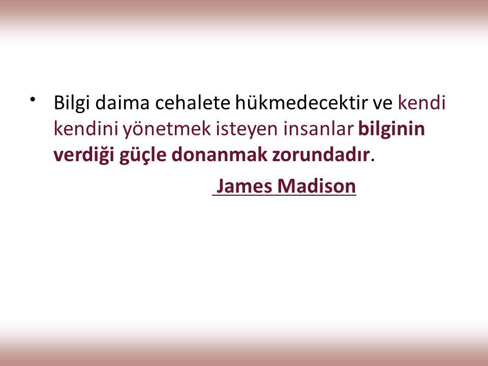 Bilgi daima cehalete hükmedecektir ve kendi kendini yönetmek isteyen insanlar bilginin verdiği güçle donanmak zorundadır. James Madison