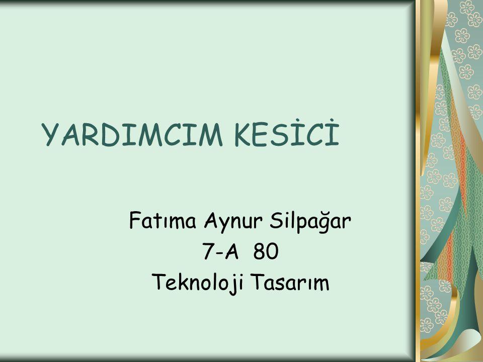 YARDIMCIM KESİCİ Fatıma Aynur Silpağar 7-A 80 Teknoloji Tasarım