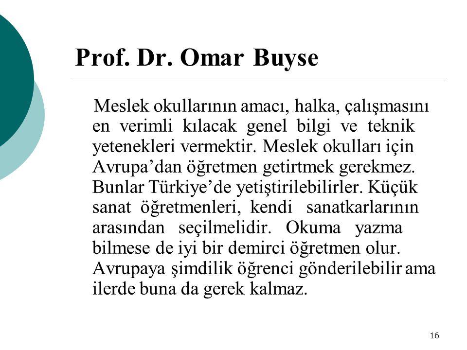 16 Prof. Dr. Omar Buyse Meslek okullarının amacı, halka, çalışmasını en verimli kılacak genel bilgi ve teknik yetenekleri vermektir. Meslek okulları i