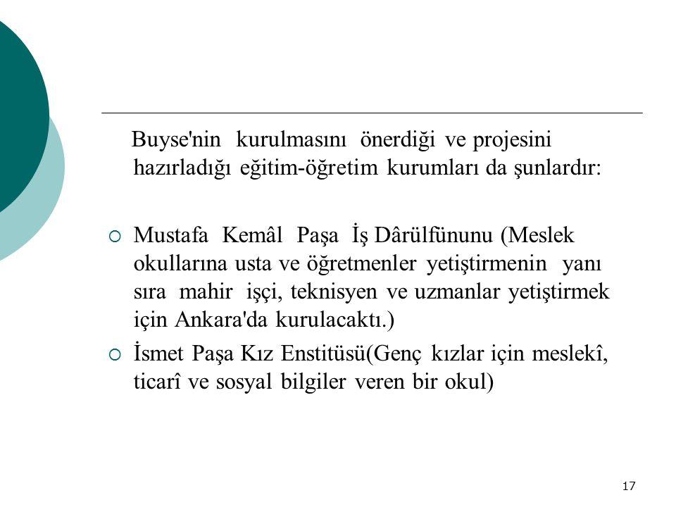 17 Buyse'nin kurulmasını önerdiği ve projesini hazırladığı eğitim-öğretim kurumları da şunlardır:  Mustafa Kemâl Paşa İş Dârülfünunu (Meslek okulları