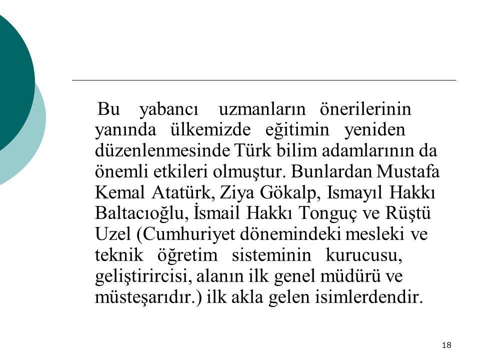 18 Bu yabancı uzmanların önerilerinin yanında ülkemizde eğitimin yeniden düzenlenmesinde Türk bilim adamlarının da önemli etkileri olmuştur. Bunlardan