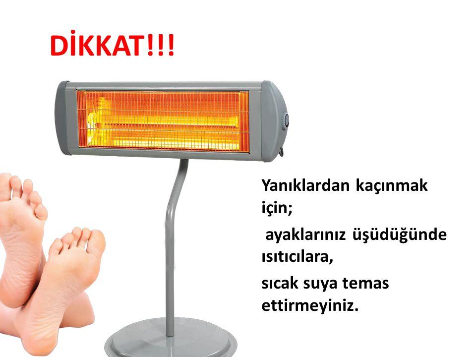 DİKKAT!!! Yanıklardan kaçınmak için; ayaklarınız üşüdüğünde ısıtıcılara, sıcak suya temas ettirmeyiniz.