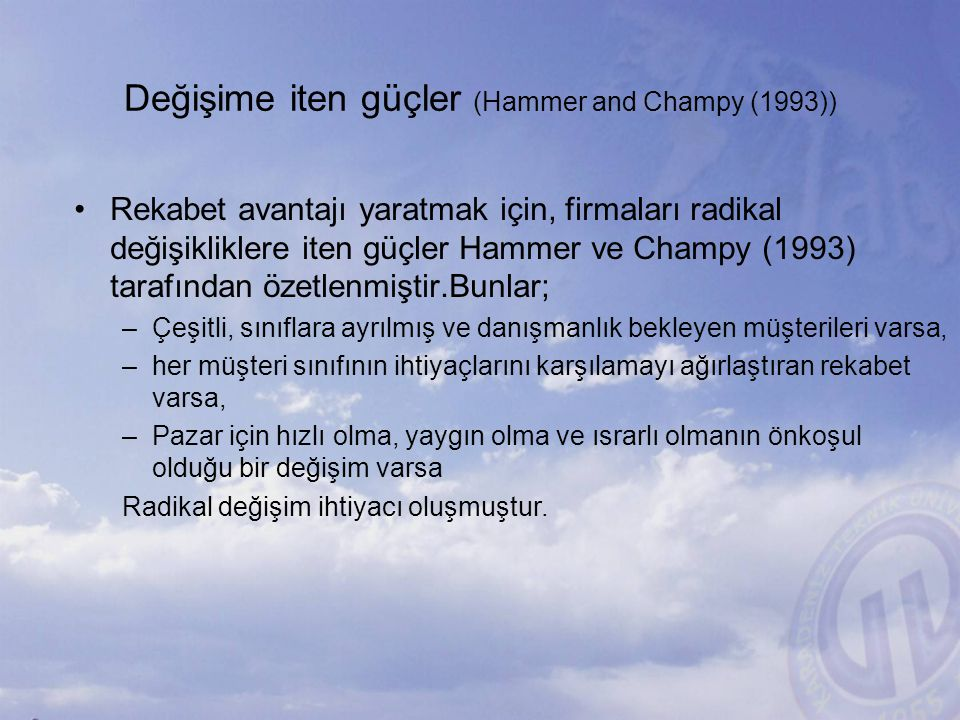 Değişime iten güçler (Hammer and Champy (1993)) Rekabet avantajı yaratmak için, firmaları radikal değişikliklere iten güçler Hammer ve Champy (1993) t