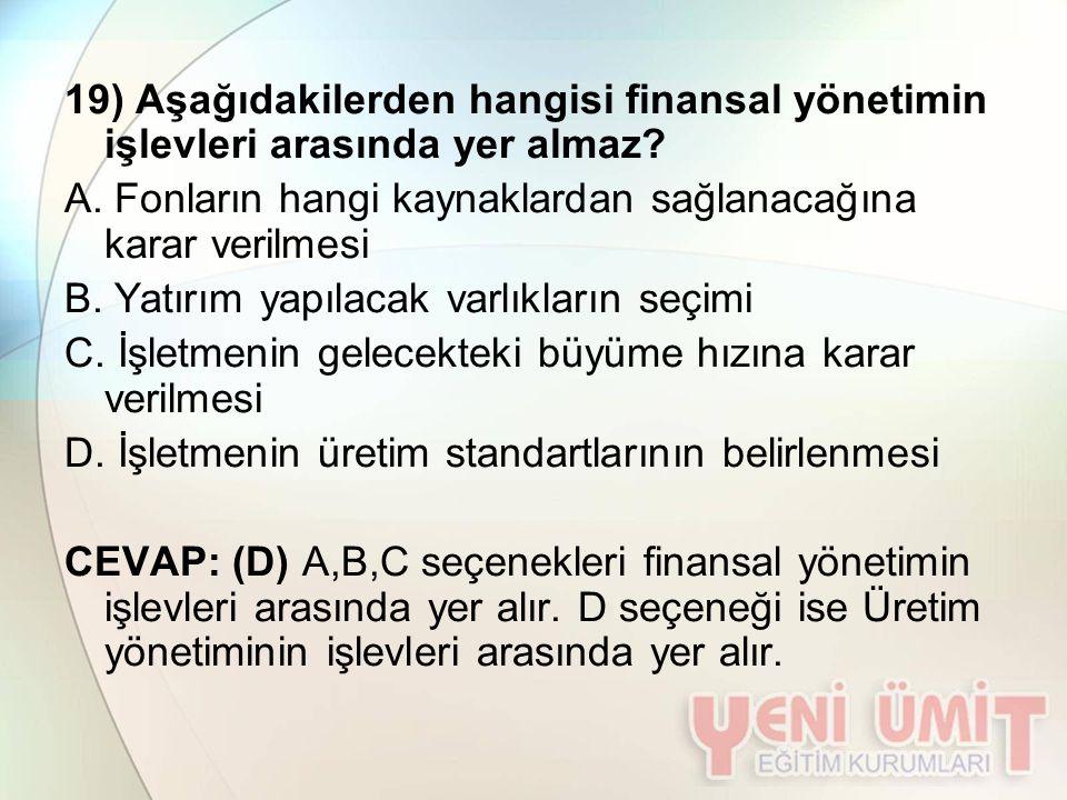 19) Aşağıdakilerden hangisi finansal yönetimin işlevleri arasında yer almaz? A. Fonların hangi kaynaklardan sağlanacağına karar verilmesi B. Yatırım y
