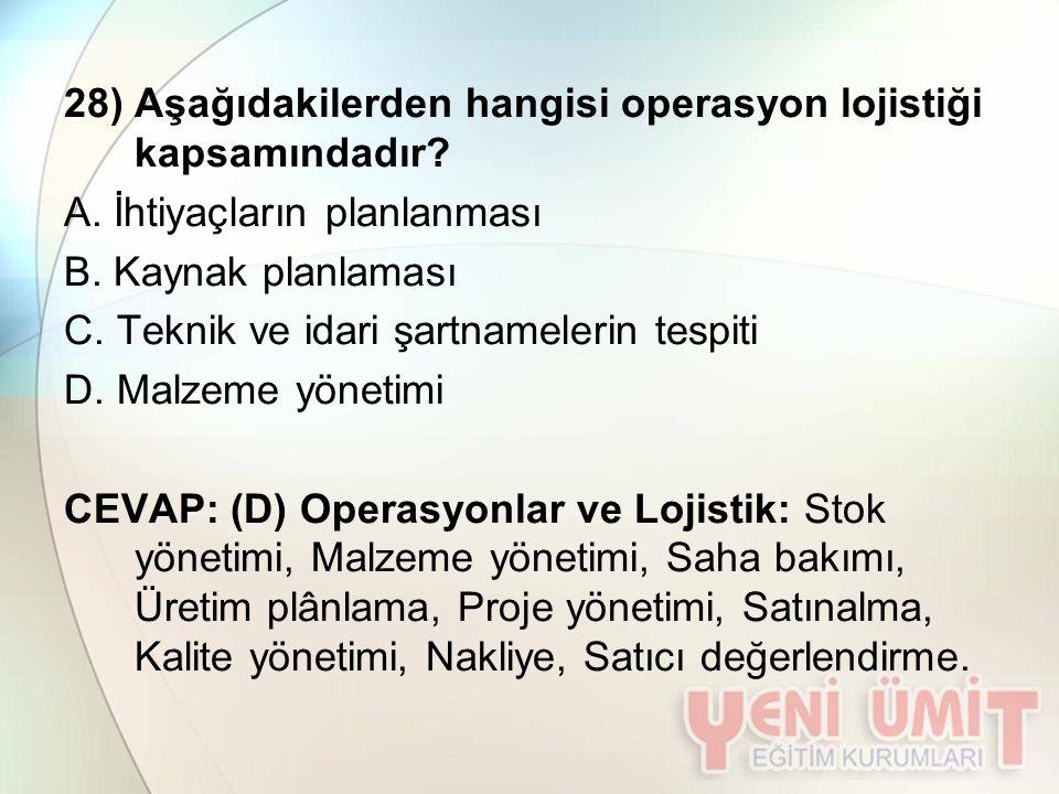 28) Aşağıdakilerden hangisi operasyon lojistiği kapsamındadır? A. İhtiyaçların planlanması B. Kaynak planlaması C. Teknik ve idari şartnamelerin tespi