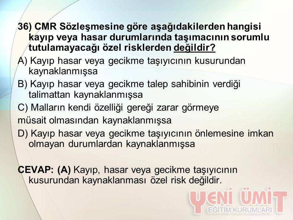 36) CMR Sözleşmesine göre aşağıdakilerden hangisi kayıp veya hasar durumlarında taşımacının sorumlu tutulamayacağı özel risklerden değildir? A) Kayıp
