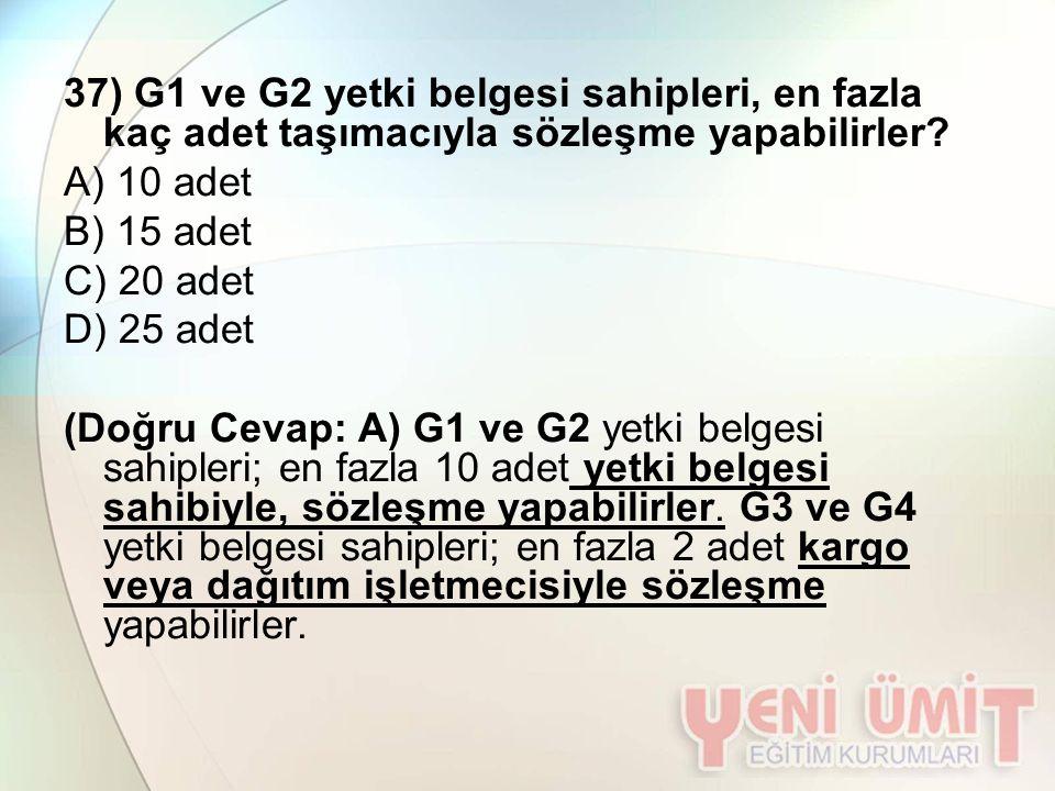 37) G1 ve G2 yetki belgesi sahipleri, en fazla kaç adet taşımacıyla sözleşme yapabilirler? A) 10 adet B) 15 adet C) 20 adet D) 25 adet (Doğru Cevap: A