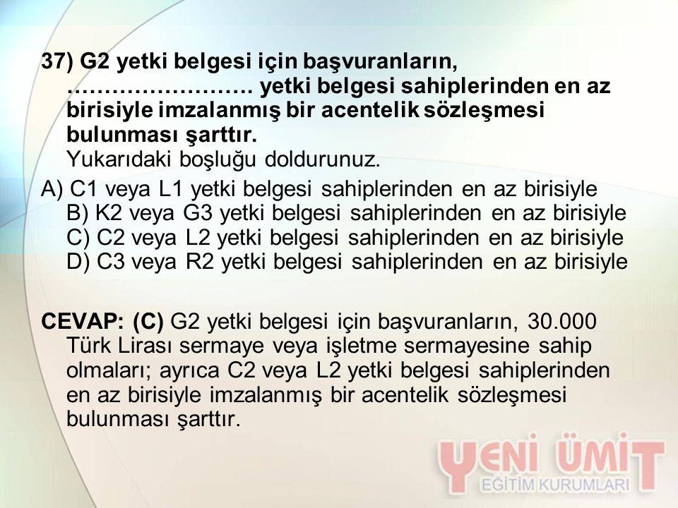 37) G2 yetki belgesi için başvuranların, ……………………. yetki belgesi sahiplerinden en az birisiyle imzalanmış bir acentelik sözleşmesi bulunması şarttır.