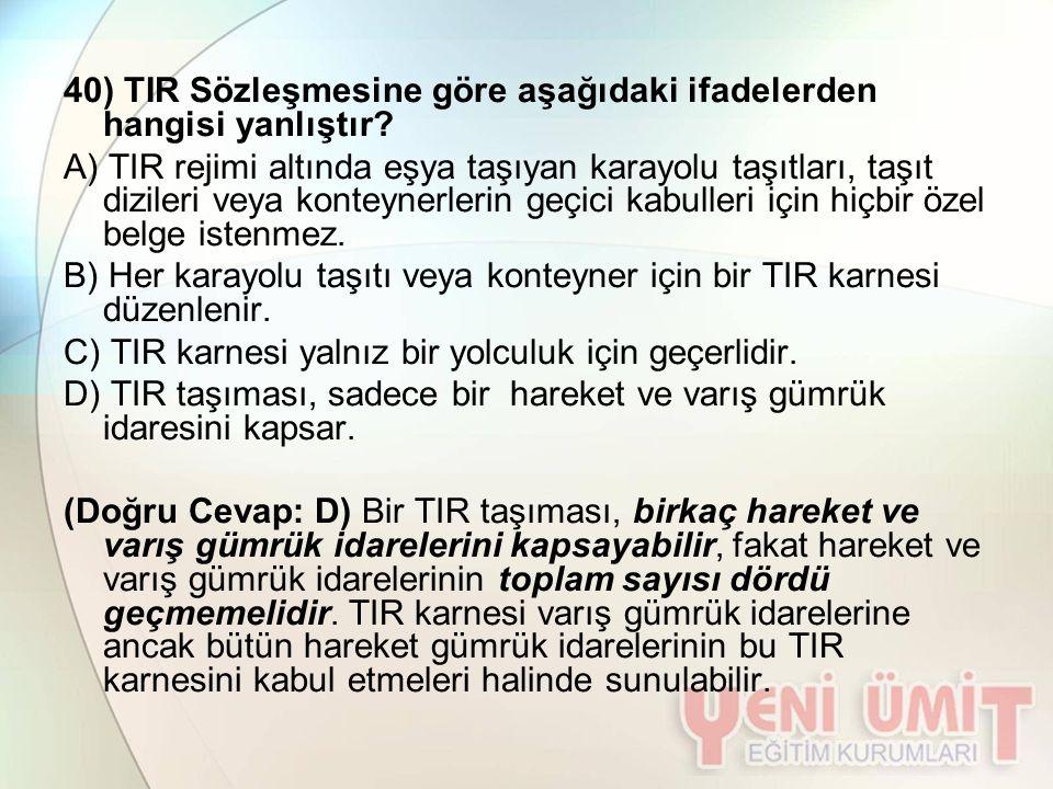 40) TIR Sözleşmesine göre aşağıdaki ifadelerden hangisi yanlıştır? A) TIR rejimi altında eşya taşıyan karayolu taşıtları, taşıt dizileri veya konteyne