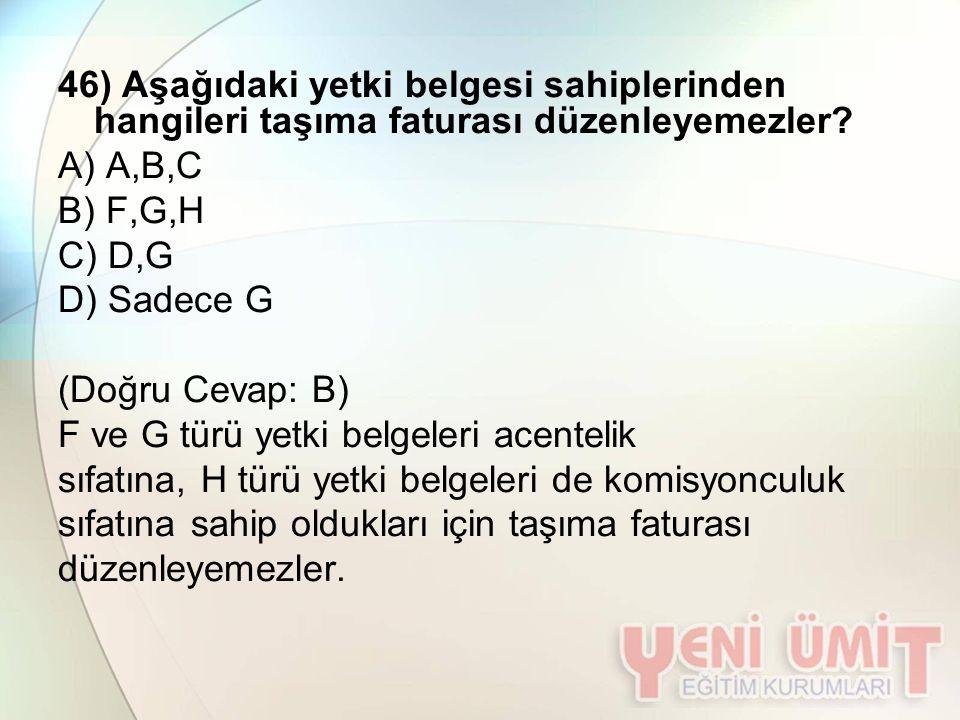 46) Aşağıdaki yetki belgesi sahiplerinden hangileri taşıma faturası düzenleyemezler? A) A,B,C B) F,G,H C) D,G D) Sadece G (Doğru Cevap: B) F ve G türü