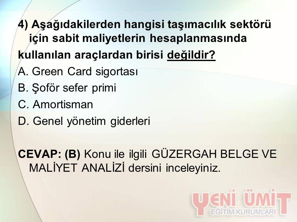 4) Aşağıdakilerden hangisi taşımacılık sektörü için sabit maliyetlerin hesaplanmasında kullanılan araçlardan birisi değildir? A. Green Card sigortası