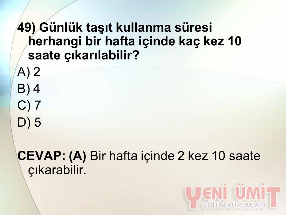 49) Günlük taşıt kullanma süresi herhangi bir hafta içinde kaç kez 10 saate çıkarılabilir? A) 2 B) 4 C) 7 D) 5 CEVAP: (A) Bir hafta içinde 2 kez 10 sa