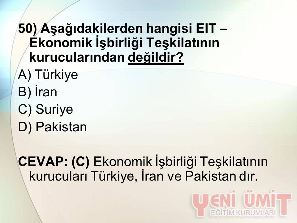 50) Aşağıdakilerden hangisi EIT – Ekonomik İşbirliği Teşkilatının kurucularından değildir? A) Türkiye B) İran C) Suriye D) Pakistan CEVAP: (C) Ekonomi