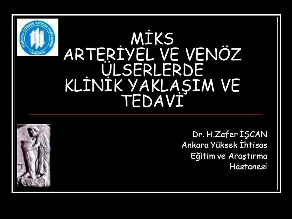 MİKS ARTERİYEL VE VENÖZ ÜLSERLERDE KLİNİK YAKLAŞIM VE TEDAVİ Dr. H.Zafer İŞCAN Ankara Yüksek İhtisas Eğitim ve Araştırma Hastanesi