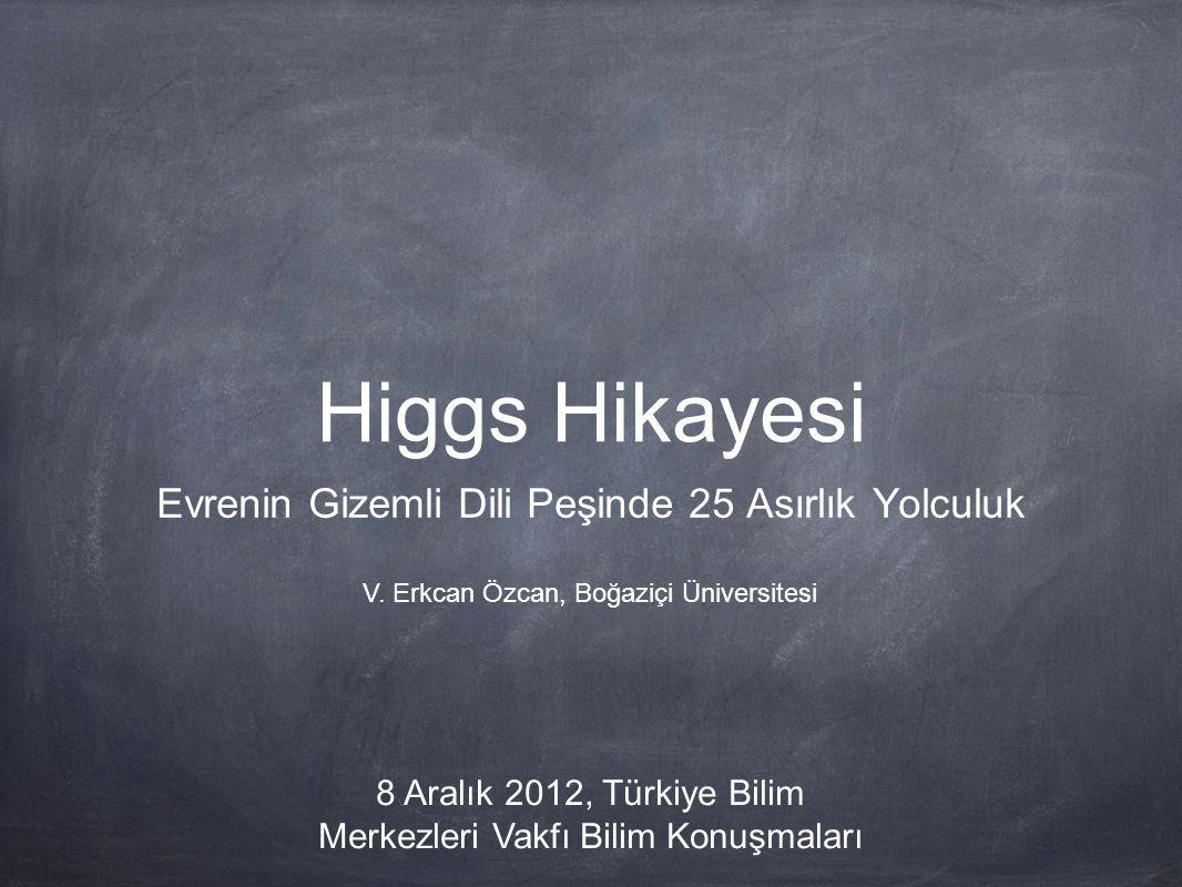Higgs Hikayesi Evrenin Gizemli Dili Peşinde 25 Asırlık Yolculuk V. Erkcan Özcan, Boğaziçi Üniversitesi 8 Aralık 2012, Türkiye Bilim Merkezleri Vakfı B