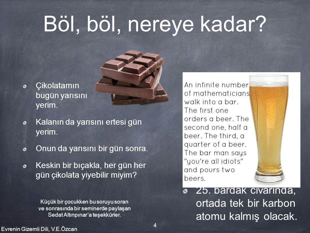Evrenin Gizemli Dili, V.E.Özcan 4 Böl, böl, nereye kadar? Çikolatamın bugün yarısını yerim. Kalanın da yarısını ertesi gün yerim. Onun da yarısını bir